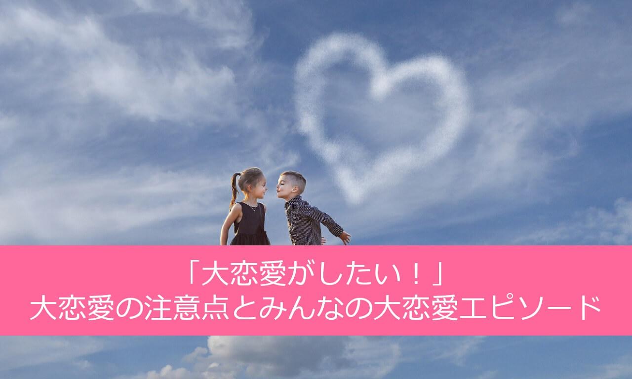 「大恋愛がしたい!」大恋愛の注意点とみんなの大恋愛エピソード